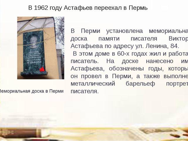 В 1962 году Астафьев переехал вПермь В Перми установлена мемориальная доска...