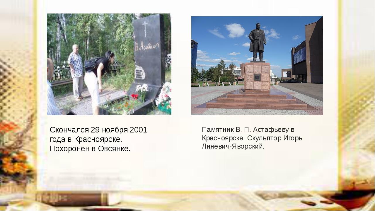 Скончался 29 ноября 2001 года в Красноярске. Похоронен в Овсянке. Памятник В...