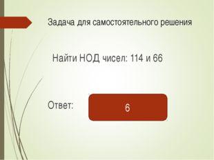 Задача для самостоятельного решения Найти НОД чисел: 114 и 66 Ответ: 6 Саленк
