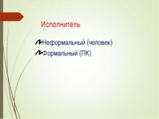 Исполнитель Неформальный (человек) Формальный (ПК) Саленко Т.В. учитель инфор