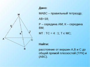 К Р Т Дано: МАВС – правильный тетраэдр; АВ=18; Р – середина АМ; К – середина