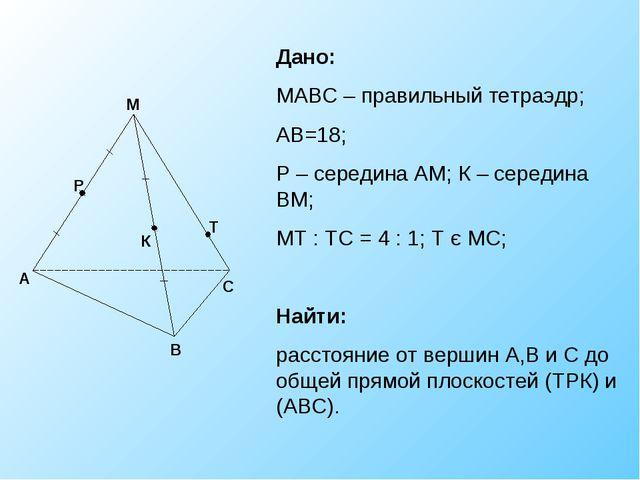 К Р Т Дано: МАВС – правильный тетраэдр; АВ=18; Р – середина АМ; К – середина...