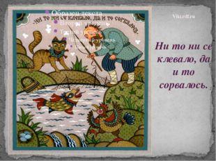 Ни то ни се клевало, да и то сорвалось. Viki.rdf.ru