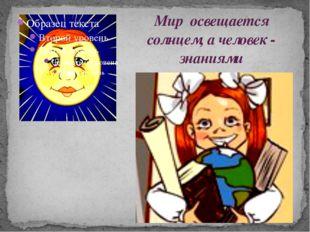 Мир освещается солнцем, а человек - знаниями