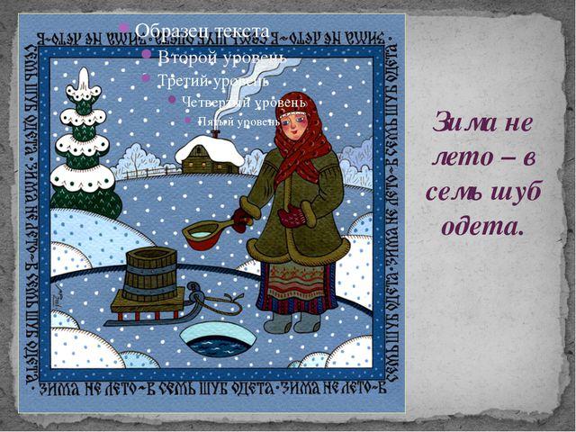 Зима не лето – в семь шуб одета.