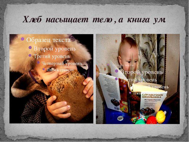 Хлеб насыщает тело , а книга ум.