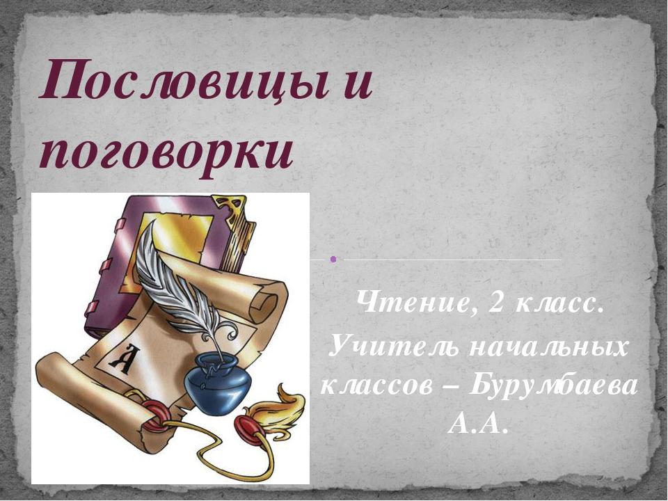 Чтение, 2 класс. Учитель начальных классов – Бурумбаева А.А. Пословицы и пого...
