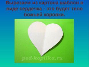 Вырезаем из картона шаблон в виде сердечка - это будет тело божьей коровки.