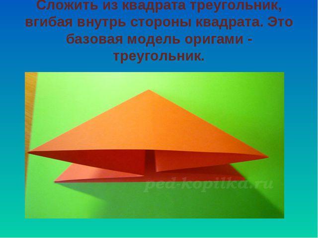 Сложить из квадрата треугольник, вгибая внутрь стороны квадрата. Это базовая...