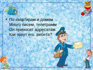 По квартирам и домам Много писем, телеграмм Он приносит адресатам. Как зовут