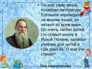 Он всю свою жизнь посвятил литературе. Его книги переведены на многие языки,