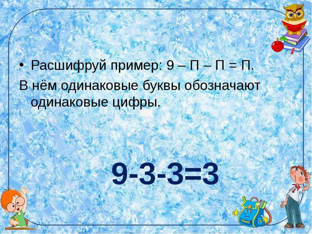 Расшифруй пример: 9 – П – П = П. В нём одинаковые буквы обозначают одинаковые...