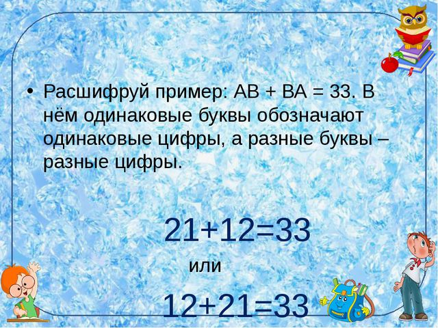 Расшифруй пример: АВ + ВА = 33. В нём одинаковые буквы обозначают одинаковые...