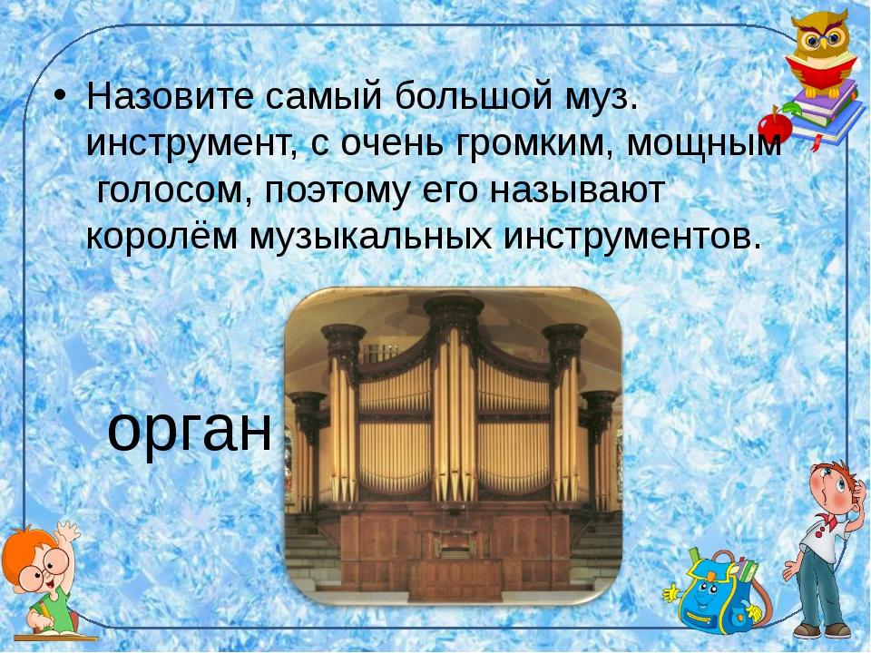 Назовите самый большой муз. инструмент, с очень громким, мощным голосом, поэт...