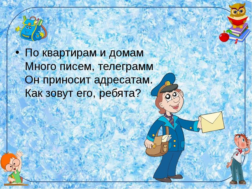По квартирам и домам Много писем, телеграмм Он приносит адресатам. Как зовут...
