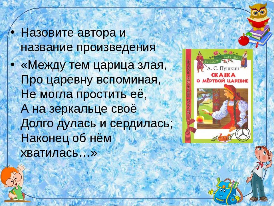 Назовите автора и название произведения «Между тем царица злая, Про царевну в...