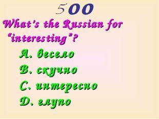"""What's the Russian for """"interesting""""? A. весело B. скучно C. интересно D. глупо"""