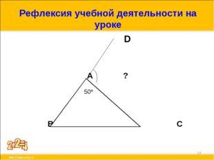 Рефлексия учебной деятельности на уроке D А ? В С * 50º
