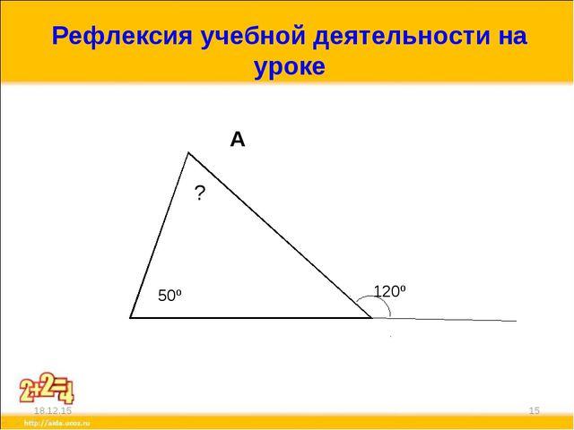 Рефлексия учебной деятельности на уроке А В С D * * 50º ? 120º