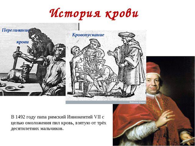 История крови Кровопускание Переливание крови В 1492 году папа римский Инноке...