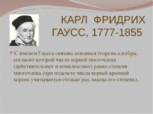 КАРЛ ФРИДРИХ ГАУСС, 1777-1855 С именем Гаусса связана основная теорема алгебр