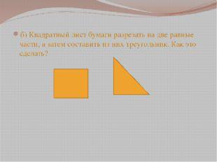 б) Квадратный лист бумаги разрезать на две равные части, а затем составить и