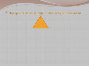 Построить через четыре точки четыре плоскости.