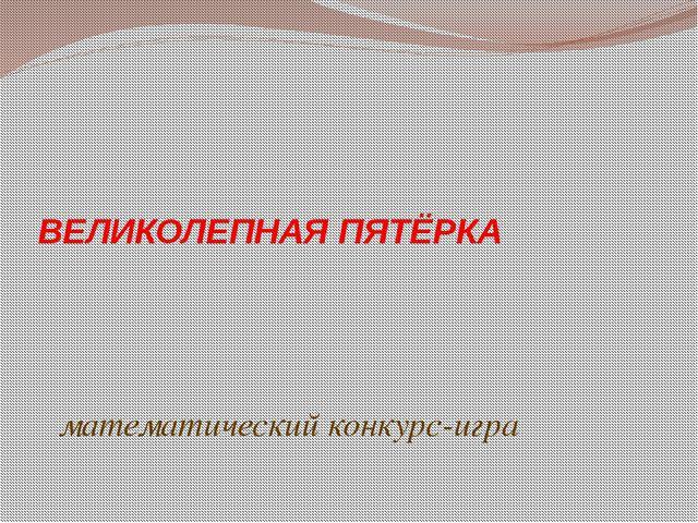 ВЕЛИКОЛЕПНАЯ ПЯТЁРКА математический конкурс-игра