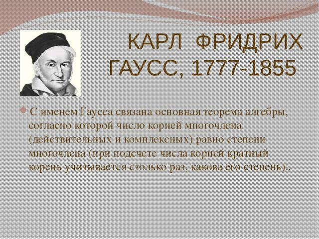 КАРЛ ФРИДРИХ ГАУСС, 1777-1855 С именем Гаусса связана основная теорема алгебр...