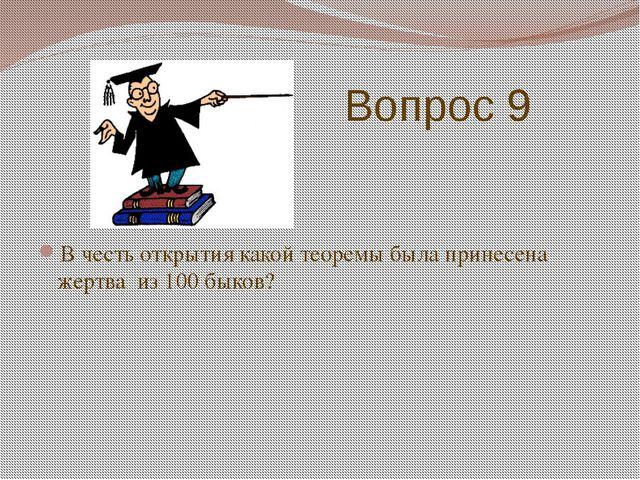 Вопрос 9 В честь открытия какой теоремы была принесена жертва из 100 быков?