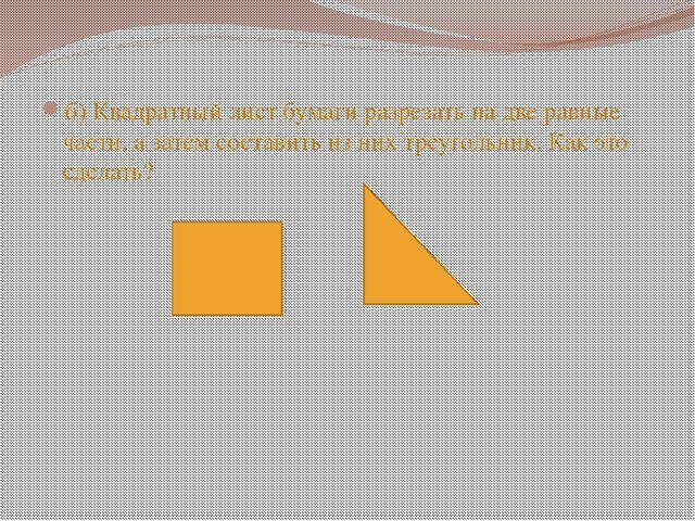 б) Квадратный лист бумаги разрезать на две равные части, а затем составить и...