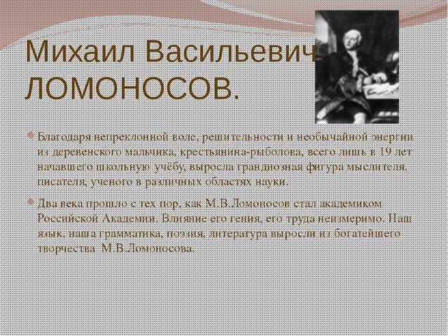 Михаил Васильевич ЛОМОНОСОВ. Благодаря непреклонной воле, решительности и нео...