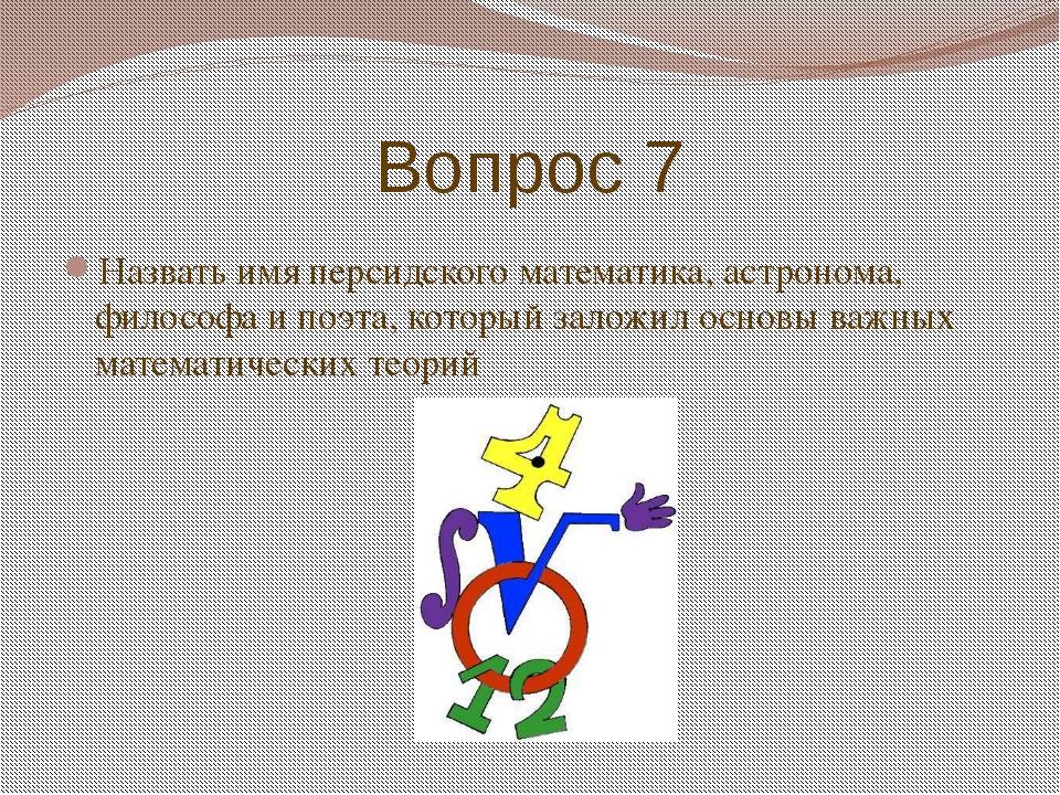 Вопрос 7 Назвать имя персидского математика, астронома, философа и поэта, кот...