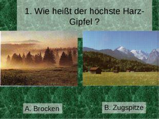 1. Wie heißt der höchste Harz-Gipfel ? B. Zugspitze А. Brocken
