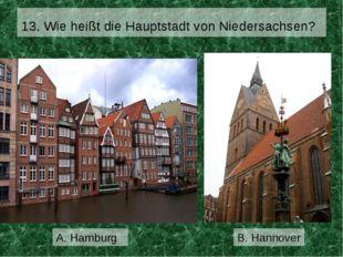 13. Wie heißt die Hauptstadt von Niedersachsen? B. Hannover A. Hamburg