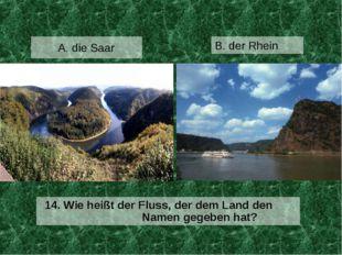 A. die Saar 14. Wie heißt der Fluss, der dem Land den Namen gegeben hat? B. d