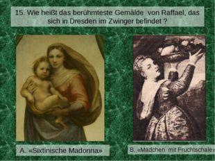 15. Wie heißt das berühmteste Gemälde von Raffael, das sich in Dresden im Zwi