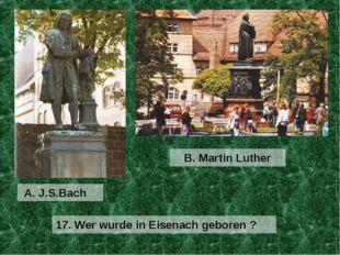 A. J.S.Bach B. Martin Luther 17. Wer wurde in Eisenach geboren ?