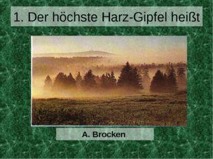 1. Der höchste Harz-Gipfel heißt A. Brocken