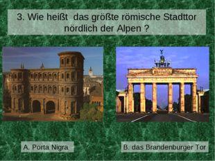 A. Porta Nigra 3. Wie heißt das größte römische Stadttor nördlich der Alpen ?