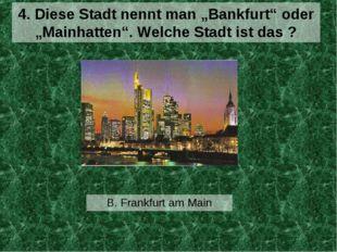 """B. Frankfurt am Main 4. Diese Stadt nennt man """"Bankfurt"""" oder """"Mainhatten"""". W"""