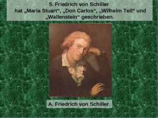 """A. Friedrich von Schiller 5. Friedrich von Schiller hat """"Maria Stuart"""", """"Don"""