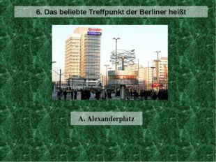 A. Alexanderplatz 6. Das beliebte Treffpunkt der Berliner heißt