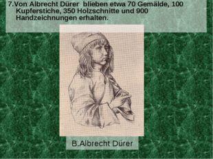 B.Albrecht Dürer 7.Von Albrecht Dürer blieben etwa 70 Gemälde, 100 Kupferstic