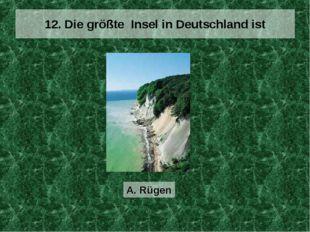 12. Die größte Insel in Deutschland ist A. Rügen