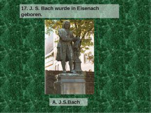 A. J.S.Bach 17. J. S. Bach wurde in Eisenach geboren.
