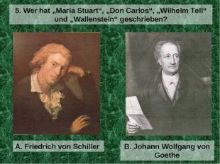 """A. Friedrich von Schiller 5. Wer hat """"Maria Stuart"""", """"Don Carlos"""", """"Wilhelm T"""