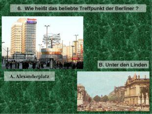 A. Alexanderplatz 6. Wie heißt das beliebte Treffpunkt der Berliner ? B. Unte