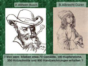 B.Albrecht Dürer 7.Von wem blieben etwa 70 Gemälde, 100 Kupferstiche, 350 Hol