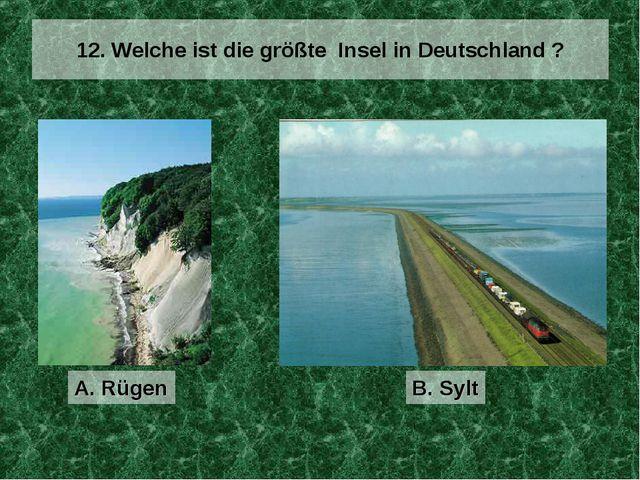 12. Welche ist die größte Insel in Deutschland ? A. Rügen B. Sylt